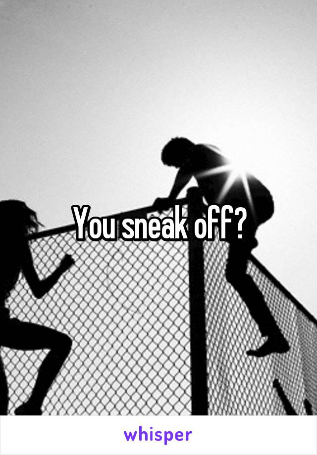 You sneak off?