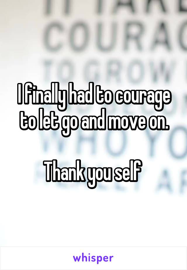I finally had to courage to let go and move on.  Thank you self