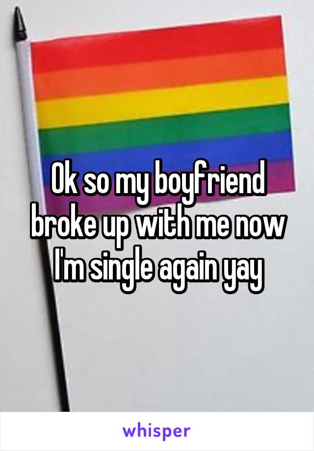 Ok so my boyfriend broke up with me now I'm single again yay