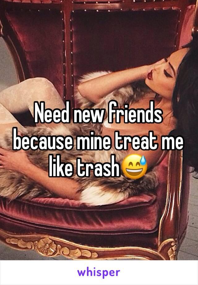 Need new friends because mine treat me like trash😅