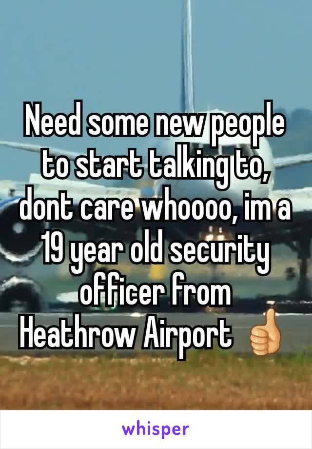 Need some new people to start talking to, dont care whoooo, im a 19 year old security officer from Heathrow Airport 👍