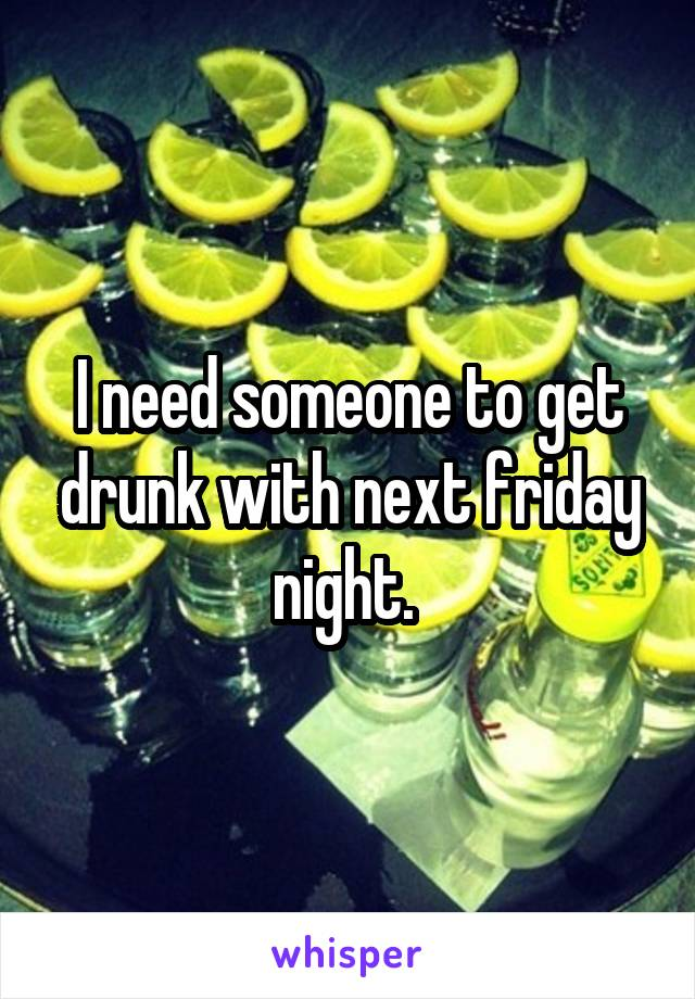 I need someone to get drunk with next friday night.