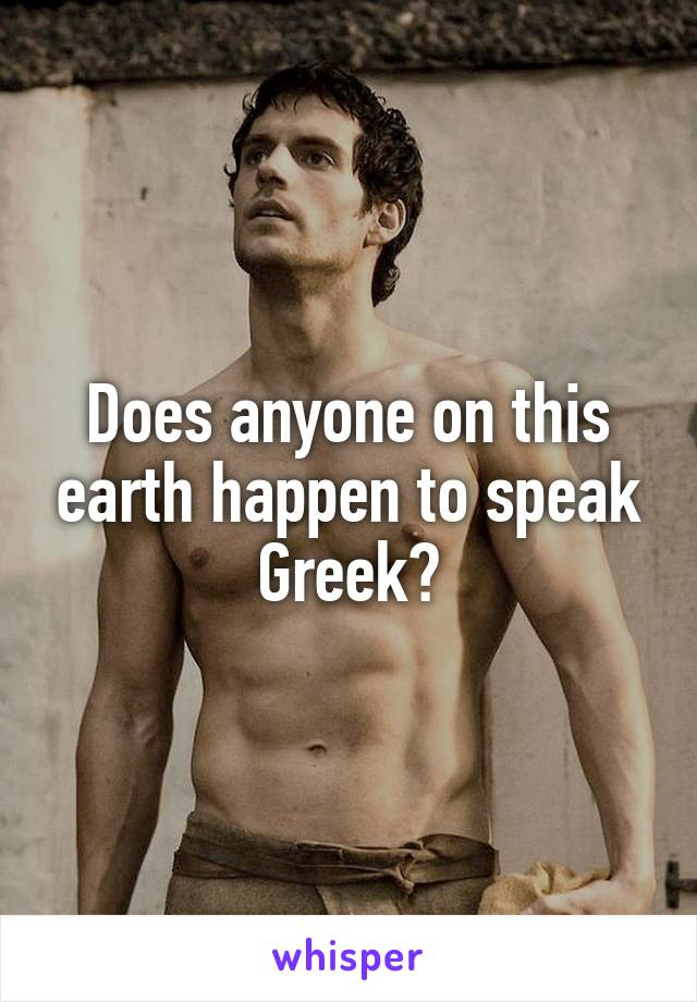 Does anyone on this earth happen to speak Greek?