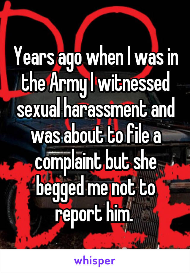 Years ago when I was in the Army I witnessed sexual harassment and was about to file a complaint but she begged me not to report him.