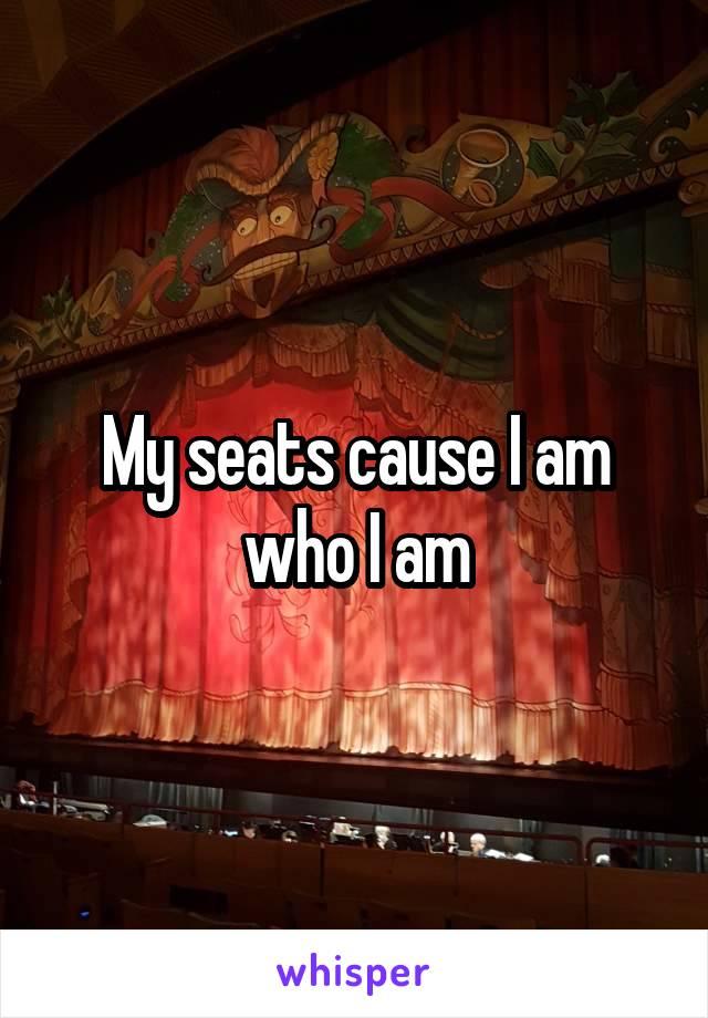 My seats cause I am who I am