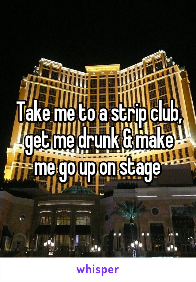 Take me to a strip club, get me drunk & make me go up on stage