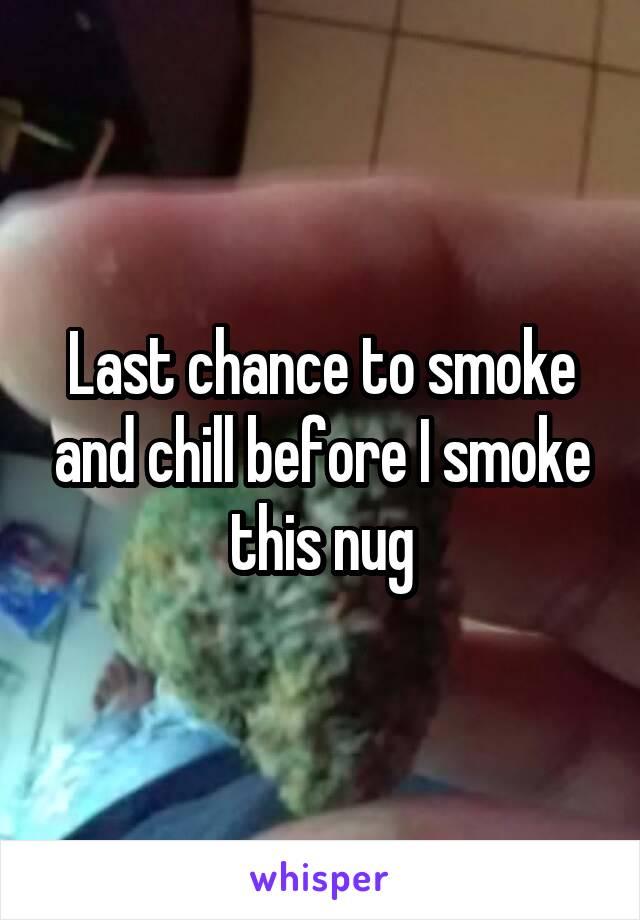 Last chance to smoke and chill before I smoke this nug