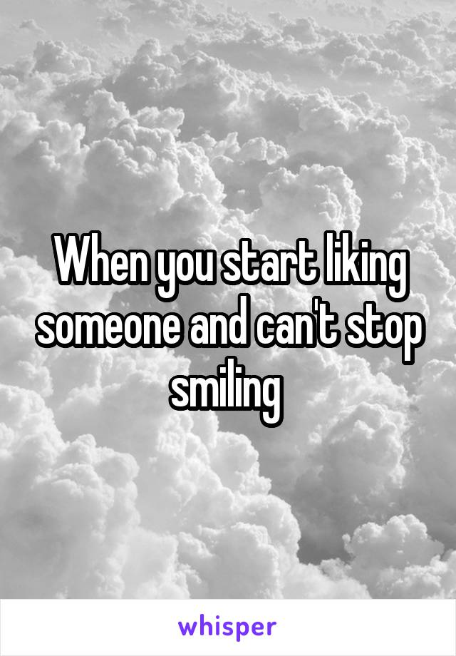 When you start liking someone and can't stop smiling