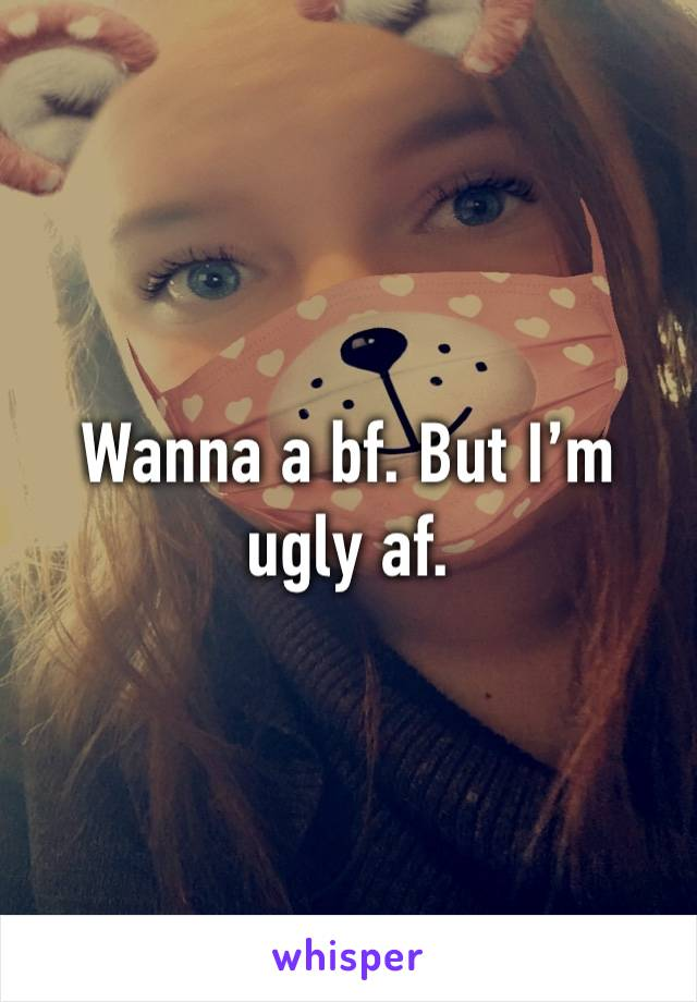 Wanna a bf. But I'm ugly af.