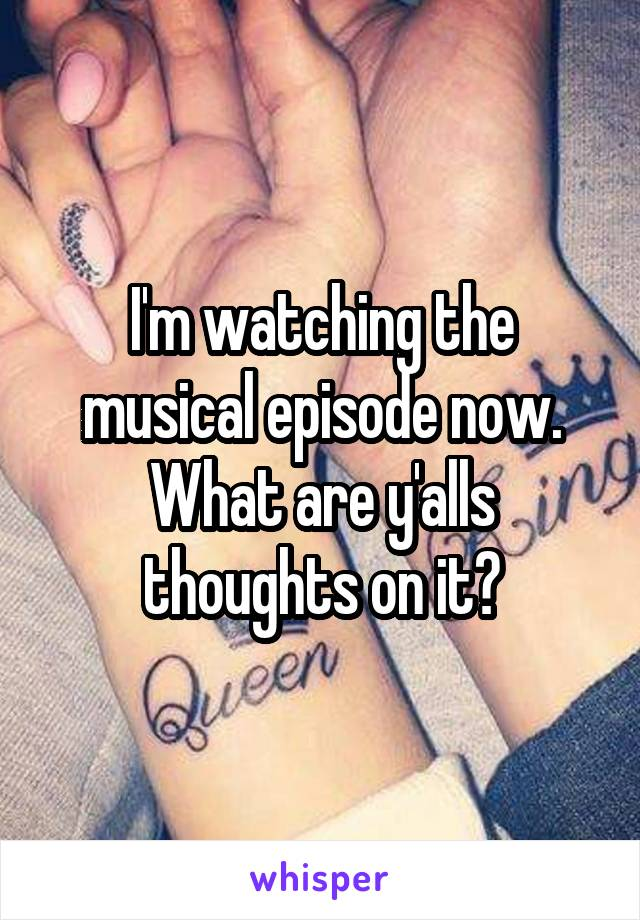 I'm watching the musical episode now. What are y'alls thoughts on it?