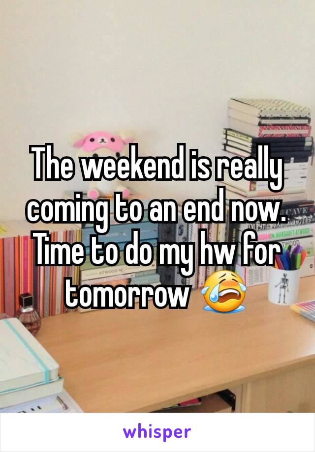 The weekend is really coming to an end now. Time to do my hw for tomorrow 😭