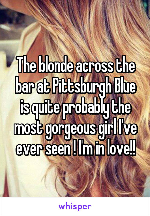 The blonde across the bar at Pittsburgh Blue is quite probably the most gorgeous girl I've ever seen ! I'm in love!!