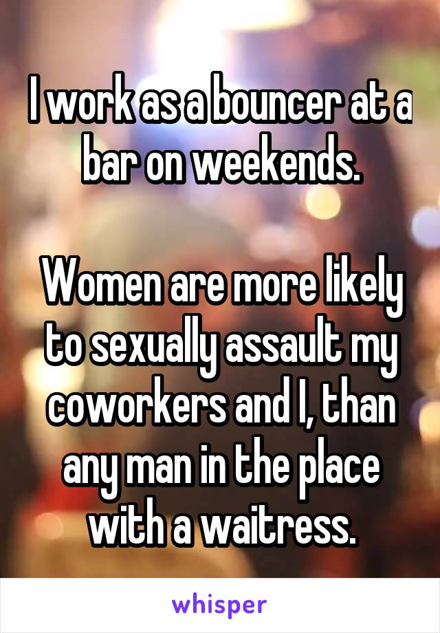 I work as a bouncer at a bar on weekends.  Women are more likely to sexually assault my coworkers and I, than any man in the place with a waitress.
