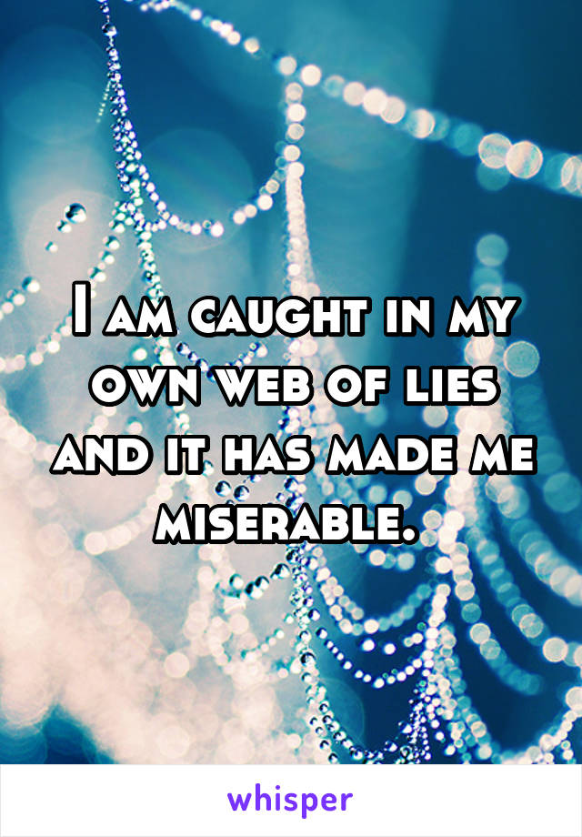 I am caught in my own web of lies and it has made me miserable.