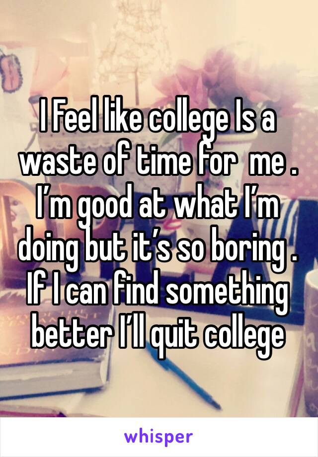I Feel like college Is a waste of time for  me . I'm good at what I'm doing but it's so boring . If I can find something better I'll quit college
