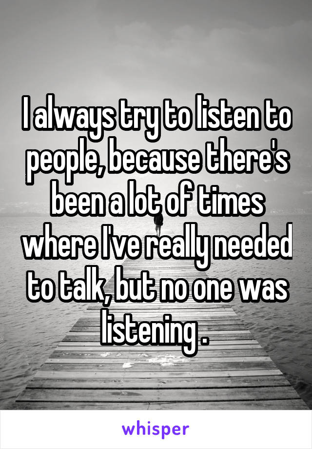 I always try to listen to people, because there's been a lot of times where I've really needed to talk, but no one was listening .