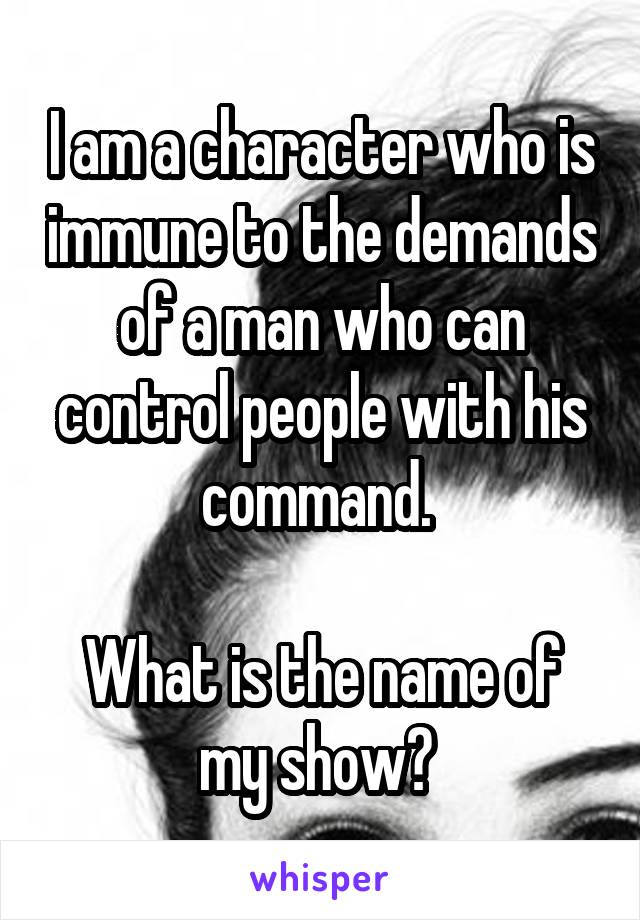 I am a character who is immune to the demands of a man who can control people with his command.   What is the name of my show?