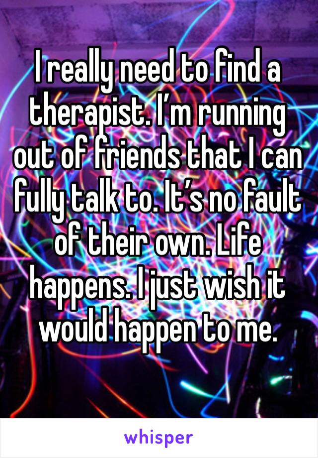 I really need to find a therapist. I'm running out of friends that I can fully talk to. It's no fault of their own. Life happens. I just wish it would happen to me.