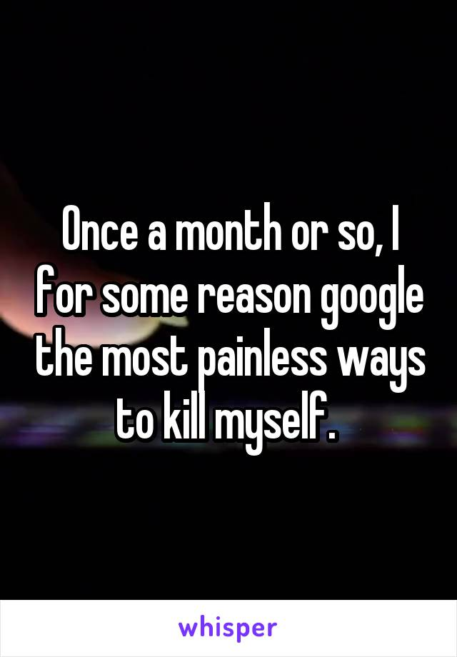Once a month or so, I for some reason google the most painless ways to kill myself.