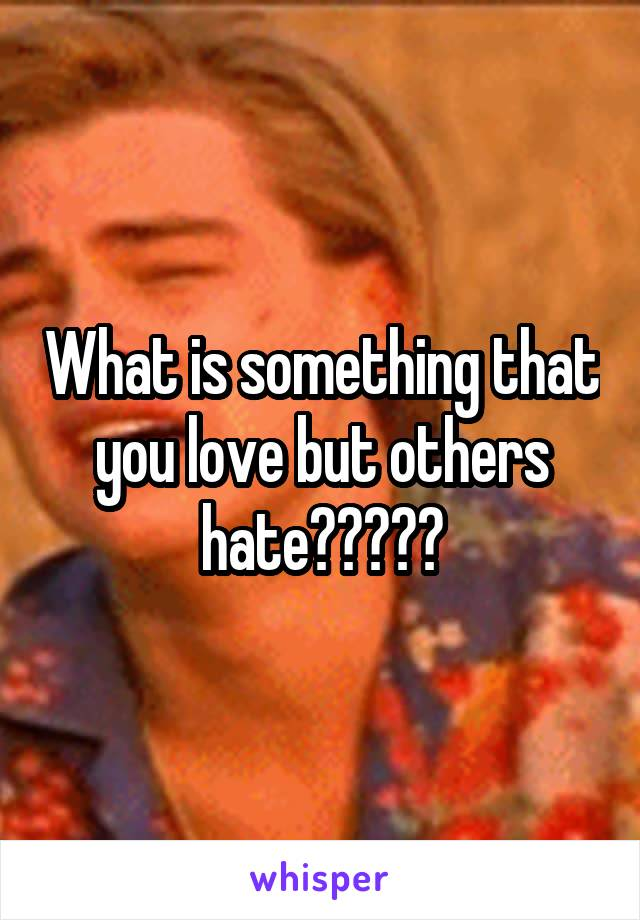 What is something that you love but others hate?????