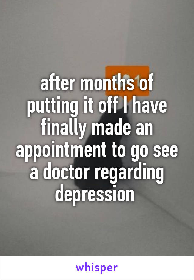 after months of putting it off I have finally made an appointment to go see a doctor regarding depression