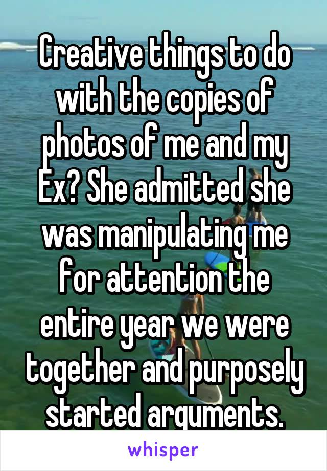 Creative things to do with the copies of photos of me and my Ex? She admitted she was manipulating me for attention the entire year we were together and purposely started arguments.
