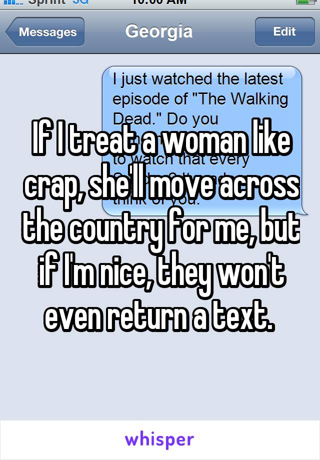 If I treat a woman like crap, she'll move across the country for me, but if I'm nice, they won't even return a text.