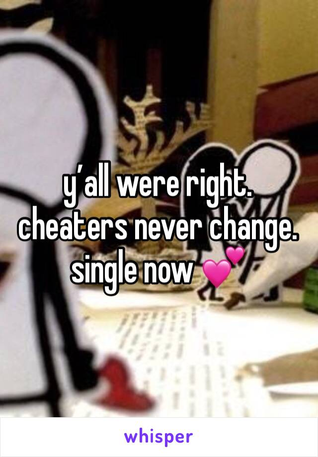 y'all were right. cheaters never change. single now 💕