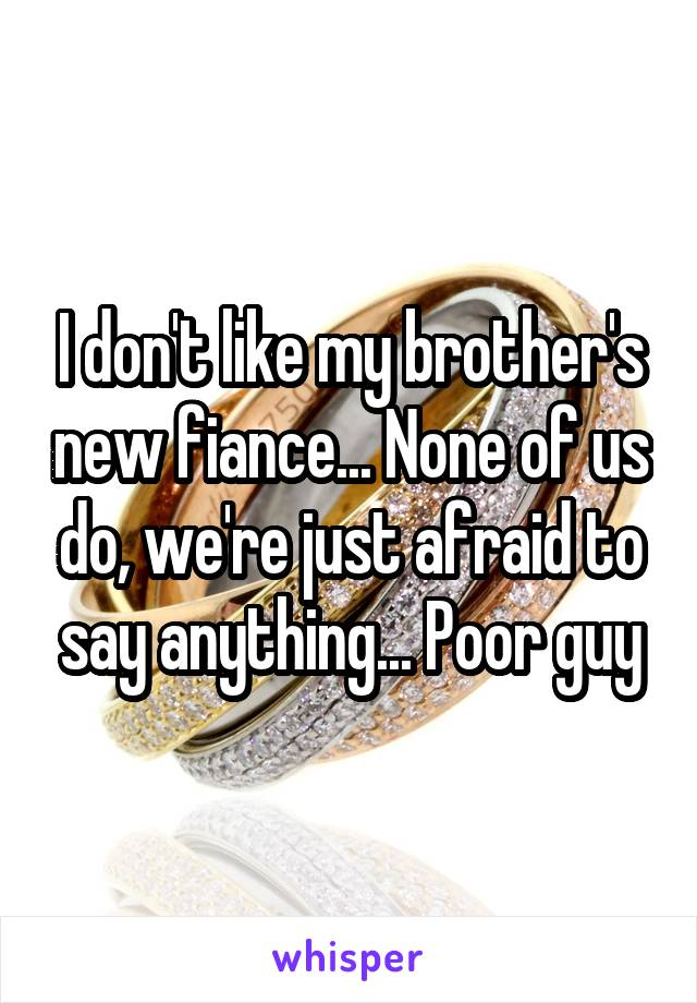 I don't like my brother's new fiance... None of us do, we're just afraid to say anything... Poor guy