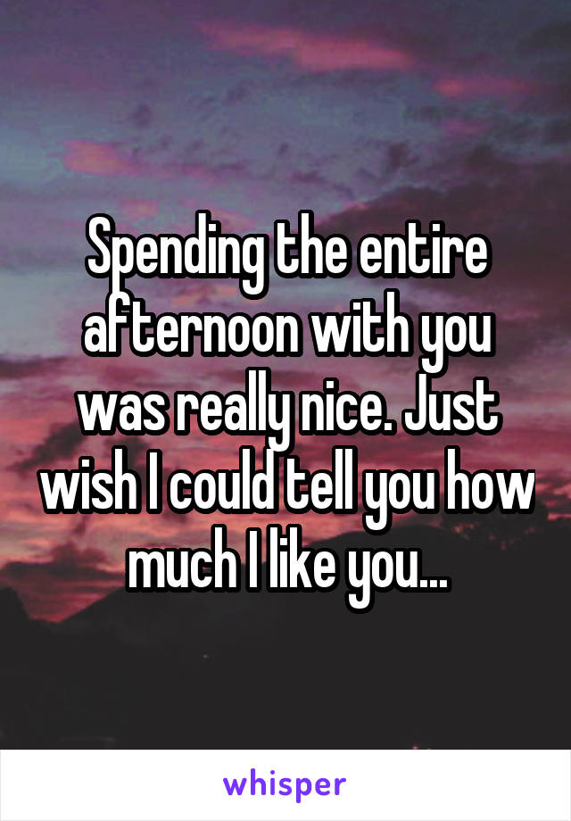 Spending the entire afternoon with you was really nice. Just wish I could tell you how much I like you...