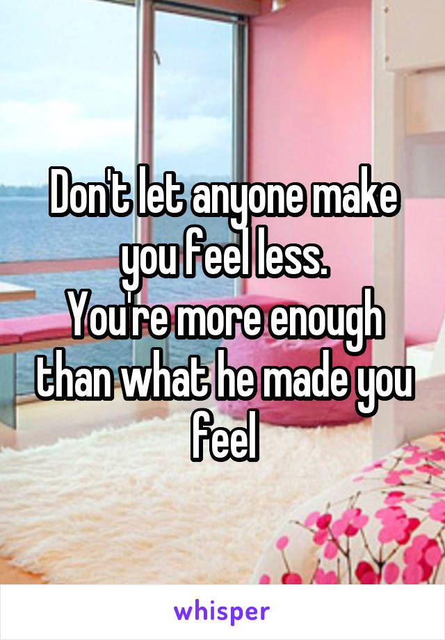 Don't let anyone make you feel less. You're more enough than what he made you feel