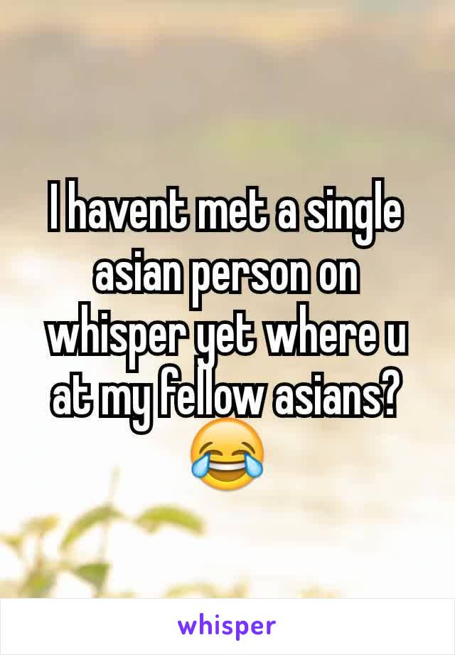 I havent met a single asian person on whisper yet where u at my fellow asians?😂