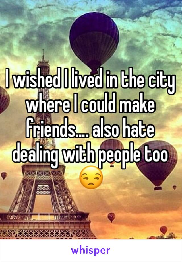 I wished I lived in the city where I could make friends.... also hate dealing with people too 😒