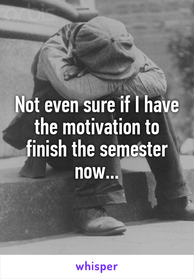 Not even sure if I have the motivation to finish the semester now...