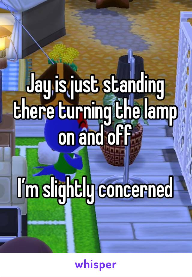 Jay is just standing there turning the lamp on and off  I'm slightly concerned