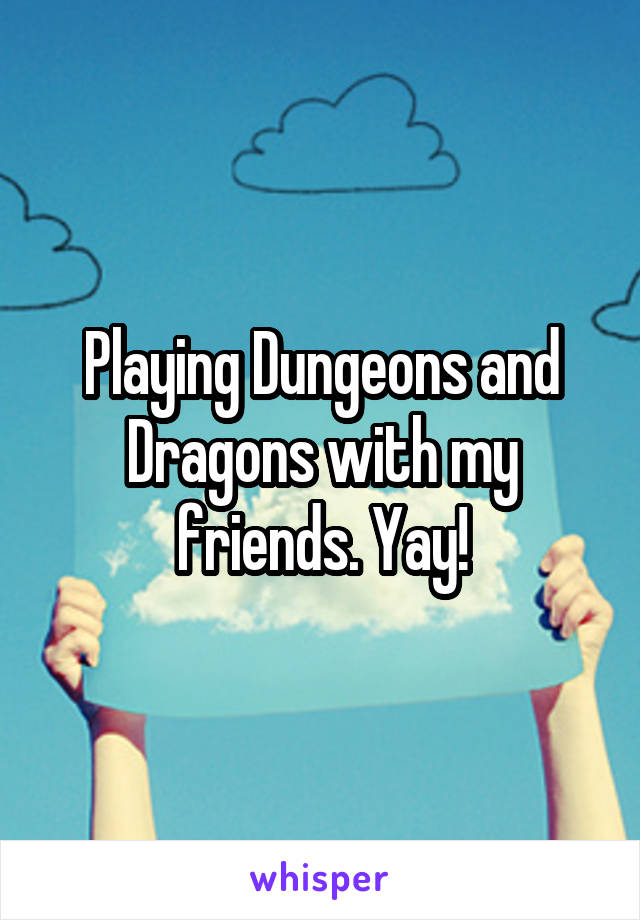 Playing Dungeons and Dragons with my friends. Yay!