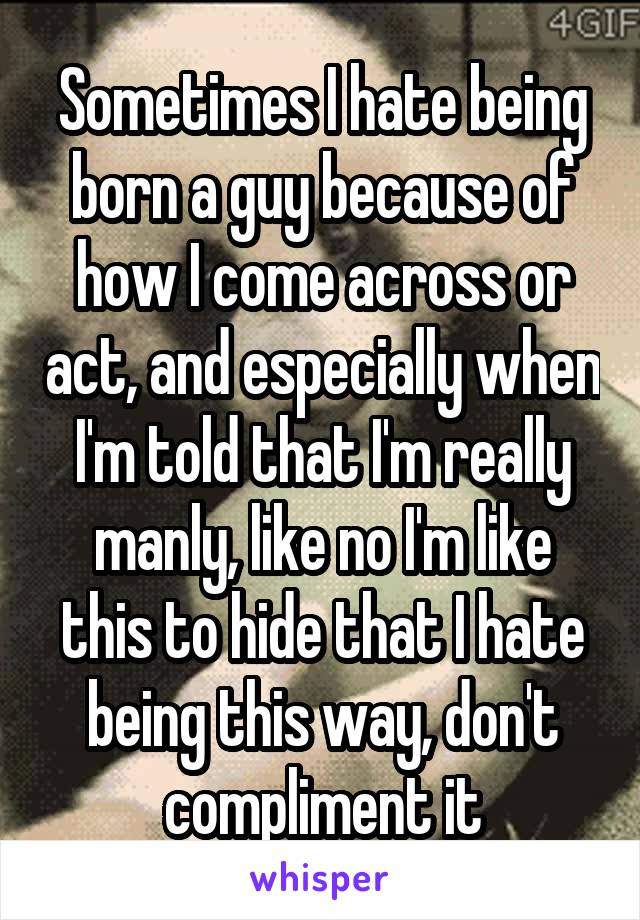 Sometimes I hate being born a guy because of how I come across or act, and especially when I'm told that I'm really manly, like no I'm like this to hide that I hate being this way, don't compliment it