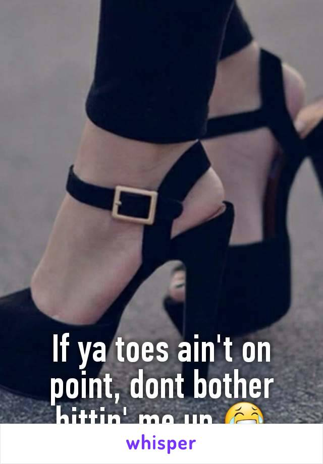 If ya toes ain't on point, dont bother hittin' me up 😂