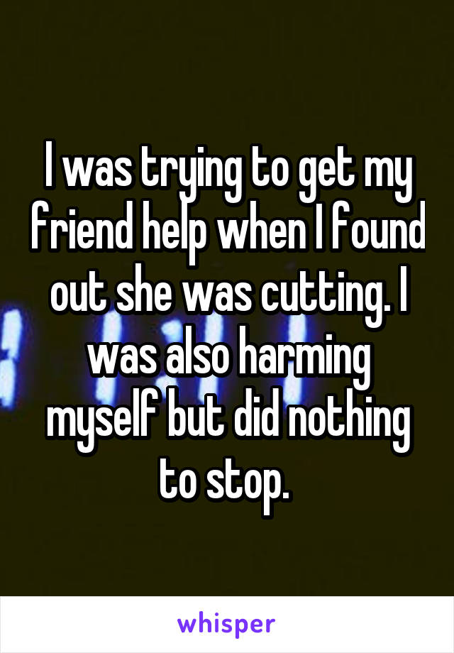 I was trying to get my friend help when I found out she was cutting. I was also harming myself but did nothing to stop.