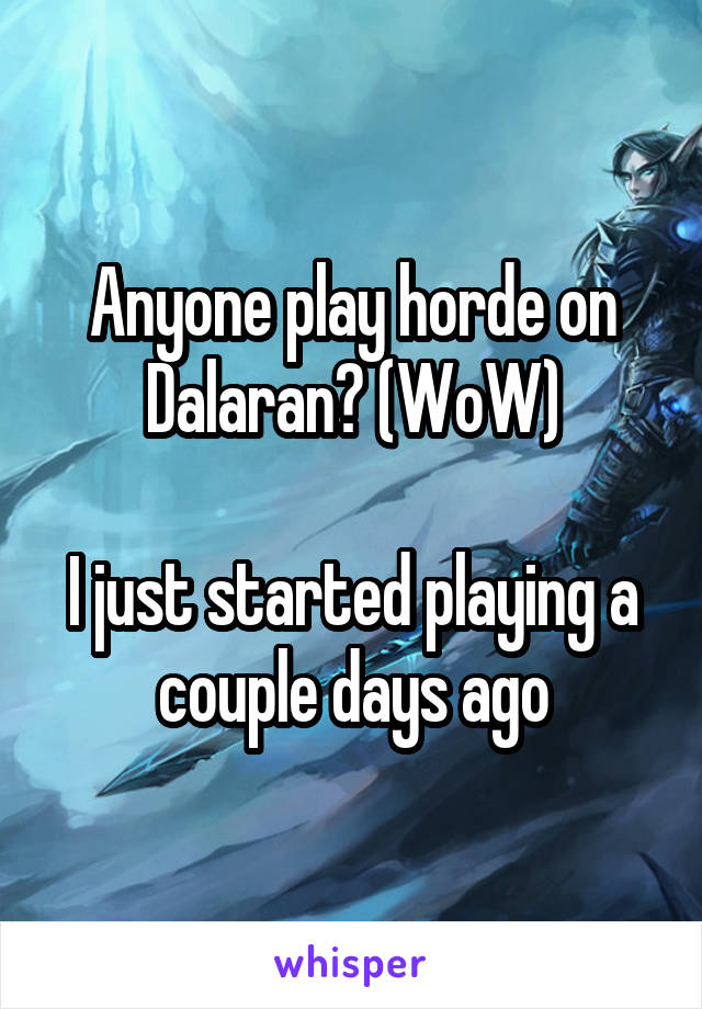 Anyone play horde on Dalaran? (WoW)  I just started playing a couple days ago
