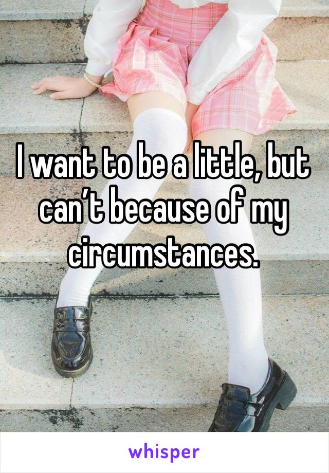 I want to be a little, but can't because of my circumstances.