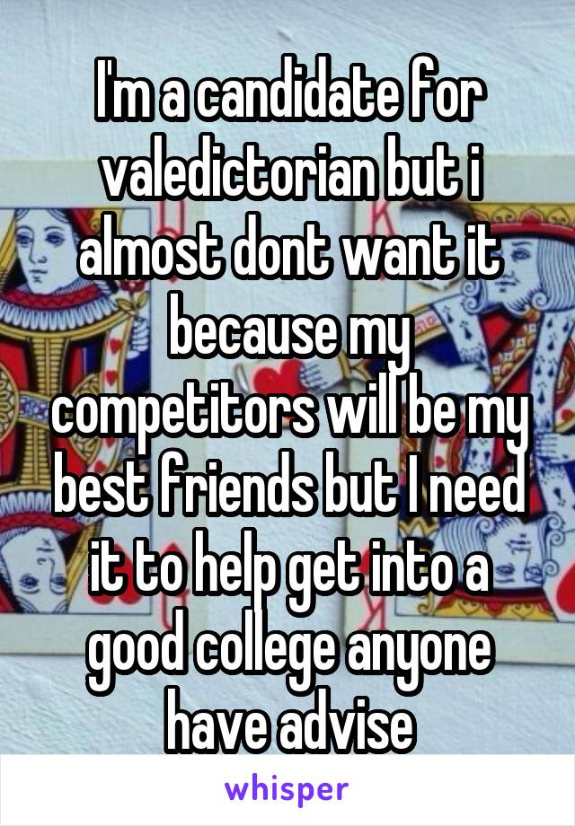 I'm a candidate for valedictorian but i almost dont want it because my competitors will be my best friends but I need it to help get into a good college anyone have advise