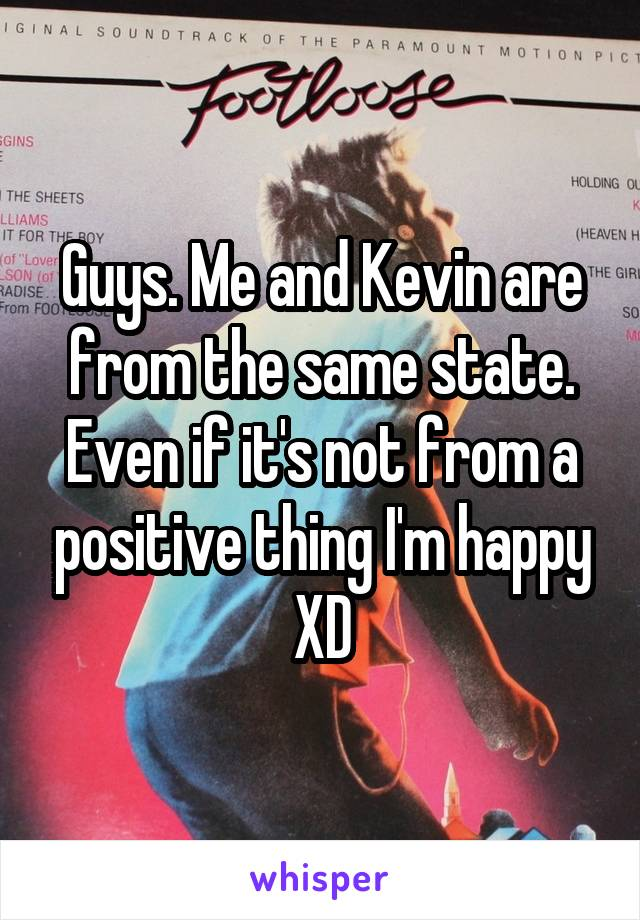 Guys. Me and Kevin are from the same state. Even if it's not from a positive thing I'm happy XD