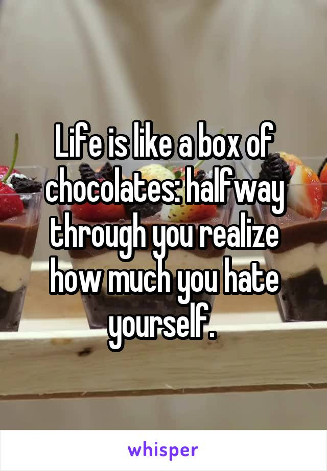 Life is like a box of chocolates: halfway through you realize how much you hate yourself.