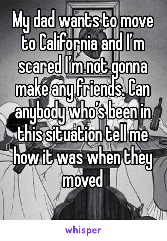 My dad wants to move to California and I'm scared I'm not gonna make any friends. Can anybody who's been in this situation tell me how it was when they moved