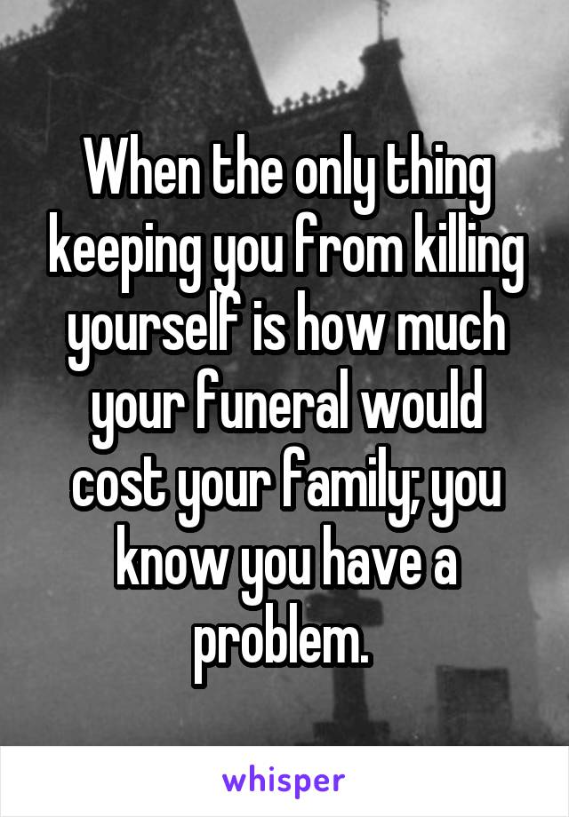 When the only thing keeping you from killing yourself is how much your funeral would cost your family; you know you have a problem.