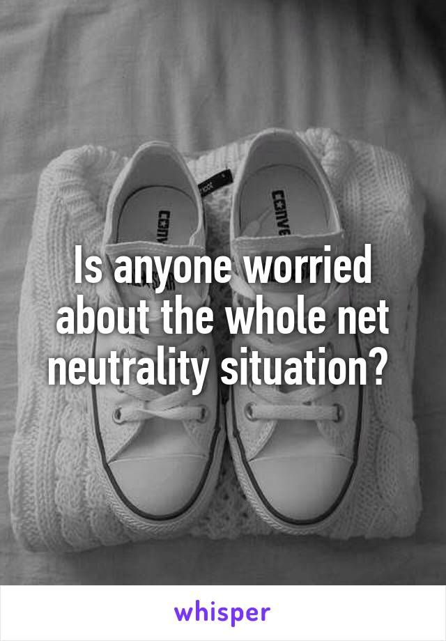 Is anyone worried about the whole net neutrality situation?