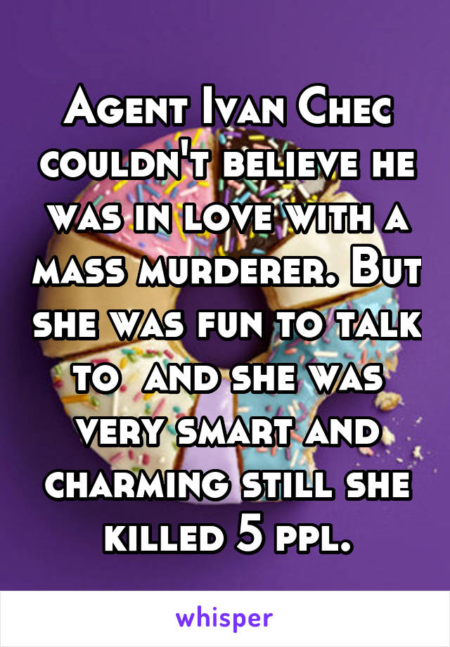 Agent Ivan Chec couldn't believe he was in love with a mass murderer. But she was fun to talk to  and she was very smart and charming still she killed 5 ppl.