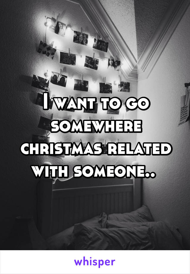 I want to go somewhere christmas related with someone..