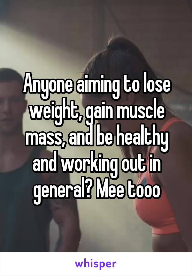 Anyone aiming to lose weight, gain muscle mass, and be healthy and working out in general? Mee tooo